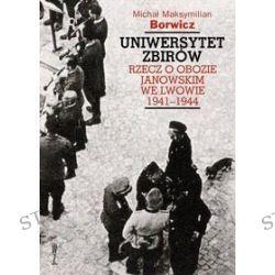 Uniwersytet zbirów. Rzecz o obozie Janowskim we Lwowie 1941-1944 - Michał Maksymilian Borowicz