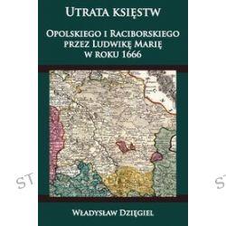Utrata księstw Opolskiego i Raciborskiego przez Ludwikę Marię w roku 1666 - Władysław Dzięgiel