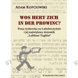 """Wos hert zich in der prowinc? Prasa żydowska na Lubelszczyźnie i jej największy dziennik """"Lubliner Tugblat"""" - Adam Kopciowski"""