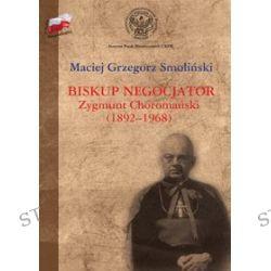 W służbie Niepodległej. Biskup negocjator Zygmunt Choromański . - Maciej Grzegorz Smoliński