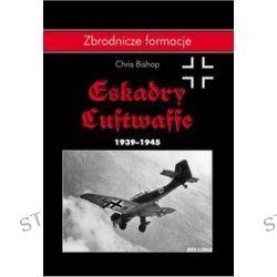 Zbrodnicze formacje. Eskadry Luftwaffe 1939-1945 - Chris Bishop