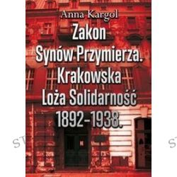 Zakon Synów Przymierza. Krakowska Loża Solidarność 1892-1938 - Anna Kargol