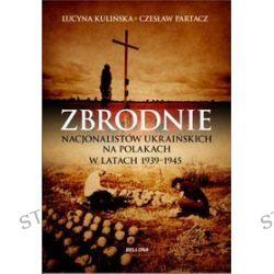 Zbrodnie nacjonalistów ukraińskich na Polakach w latach 1939-1945. Ludobójstwo niepotępione - Lucyna Kulińska, Czesław Partacz