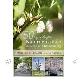 Bücher: 50 sagenhafte Naturdenkmale in Berlin und Brandenburg  von Lars Franke