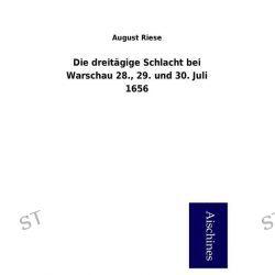 Bücher: Die dreitägige Schlacht bei Warschau 28., 29. und 30. Juli 1656  von August Riese