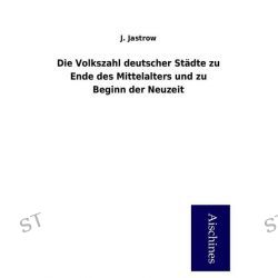 Bücher: Die Volkszahl deutscher Städte zu Ende des Mittelalters und zu Beginn der Neuzeit  von J. Jastrow