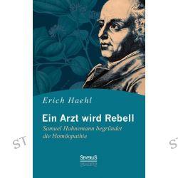 Bücher: Ein Arzt wird Rebell: Samuel Hahnemann begründet die Homöopathie  von Erich Haehl