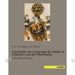 Bücher: Geschichte des Ursprungs der Städte in Schlesien und der Oberlausitz  von G. A. Tzschoppe,G. A. Stenzel