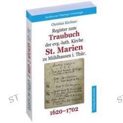 Bücher: Register zum Traubuch der evg.-luth. Kirche St. Marien zu Mühlhausen i. Thür. 1620-1702  von Christian Kirchner
