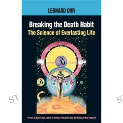 Breaking the Death Habit, The Science of Everlasting Life by Leonard Orr, 9781883319687.