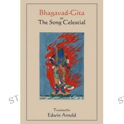 Bhagavad-Gita or the Song Celestial. Translated by Edwin Arnold. by Sir Edwin Arnold, 9781578989577.
