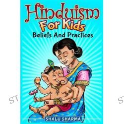 Hinduism for Kids, Beliefs and Practices by Shalu Sharma, 9781495370427.