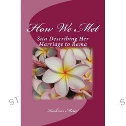 How We Met, Sita Describing Her Marriage to Rama by Krishna's Mercy, 9781466438743.