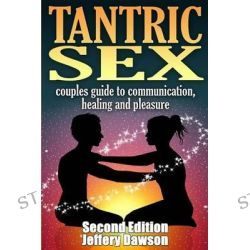 Tantric Sex, Couples Guide: Communication, Sex and Healing by Jeffery Dawson, 9781514710357.