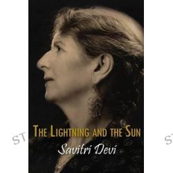 The Lightning and the Sun, Centennial Edition of Savitri Devi's Works by Savitri, 9781935965541.