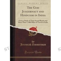 The God Juggernaut and Hinduism in India, From a Study of Their Sacred Books and More Than 5, 000 Miles of Travel in India (Classic Reprint) by Jeremiah Zimmerman, 9781330029329.