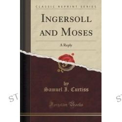 Ingersoll and Moses, A Reply (Classic Reprint) by Samuel I Curtiss, 9781330206614.