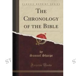 The Chronology of the Bible (Classic Reprint) by Samuel Sharpe, 9781331777410.