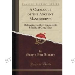 A Catalogue of the Ancient Manuscripts, Belonging to the Honourable Society of Gray's Inn (Classic Reprint) by Gray's Inn Library, 9781331968085.