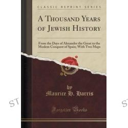 A Thousand Years of Jewish History, From the Days of Alexander the Great to the Moslem Conquest of Spain; With Two Maps (Classic Reprint) by Maurice H Harris, 9781330042793.