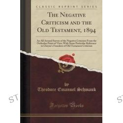 The Negative Criticism and the Old Testament, 1894, An All Around Survey of the Negative Criticism from the Orthodox Poi