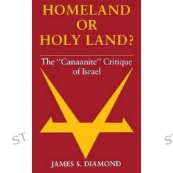 "Homeland or Holy Land?, The ""Canaanite"" Critique of Israel by James S. Diamond, 9780253138231."