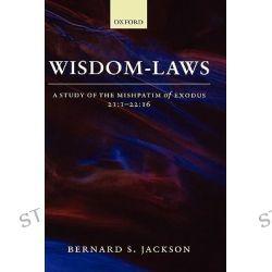 Wisdom-Laws: 12:1-22:16, A Study of the Mishpatim of Exodus 21:1-22:16 by Bernard S. Jackson, 9780198269311.