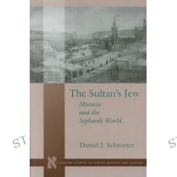 The Sultan's Jew, Morocco and the Sephardi World by Daniel J. Schroeter, 9780804737777.