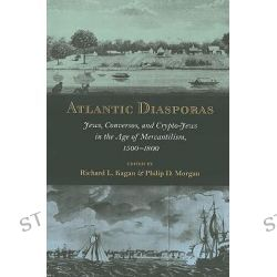 Atlantic Diasporas, Jews, Conversos, and Crypto-Jews in the Age of Mercantilism, 1500-1800 by Richard L. Kagan, 9780801890352.