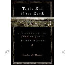 To the End of the Earth, A History of the Crypto-Jews of New Mexico by Stanley M. Hordes, 9780231129374.