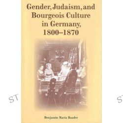 Gender, Judaism, and Bourgeois Culture in Germany, 1800-1870, The Modern Jewish Experience by Benjamin Maria Baader, 9780253347343.