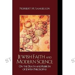 Jewish Faith and Modern Science : On the Death and Rebirth of Jewish Philosophy, On the Death and Rebirth of Jewish Philosophy by Norbert M. Samuelson, 9780742558922.