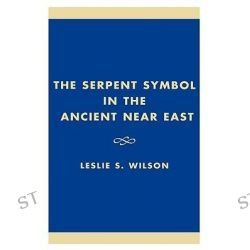 The Serpent Symbol in the Ancient Near East, Nahash and Asherah, Death, Life, and Healing by Leslie S. Wilson, 9780761821243.