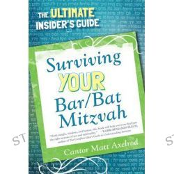 Surviving Your Bar/Bat Mitzvah, The Ultimate Insider's Guide by Cantor Matt Axelrod, 9780765708878.