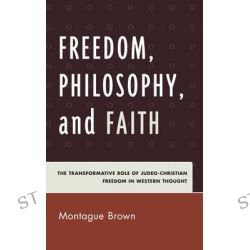 Freedom, Philosophy, and Faith, The Transformative Role of Judeo-Christian Freedom in Western Thought by Montague Brown, 9780739150900.