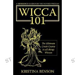 A Reference Guide for the Novice Wiccan, The Ultimate Crash Course in All Things Wiccan - Wicca 101 by Kristina Benson, 9781603320160.