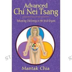 Advanced Chi Nei Tsang : Enhancing Chi Energy in the Vital Organs, Enhancing Chi Energy in the Vital Organs by Mantak Chia, 9781594770555.