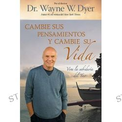 Cambie Sus Pensamientos y Cambie Su Vida : Viva La Sabiduria del Tao, Viva La Sabiduria del Tao by Dr Wayne W Dyer, 9781401919740.