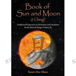 Book of Sun and Moon (I Ching), Traditional Perspectives on Divination and Calculation for the Book of Changes (Volume II) by Stuart Alve Olson, 9781889633367.