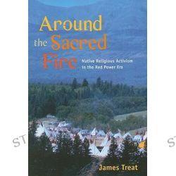 Around the Sacred Fire : Native Religious Activism in the Red Power Era, Native Religious Activism in the Red Power Era by James Treat, 9780252075018.