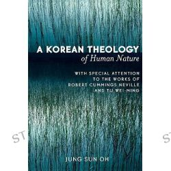 A Korean Theology of Human Nature : With Special Attention to the Works of Robert Cummings Neville and Tu Wei-ming, With