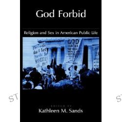 God Forbid, Religion and Sex in American Public Life by Kathleen Mullen Sands, 9780195121629.