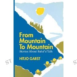 From Mountain to Mountain, Stories About Baha'u'llah by Hitjo Garst, 9780853982661.