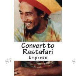 Convert to Rastafari, Rastafari Livity Q&A Test Book by MS Empress, 9781500200039.