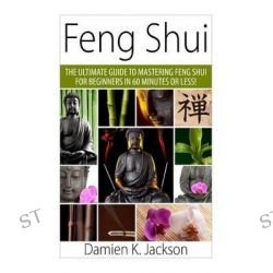Feng Shui, The Ultimate Guide to Mastering Feng Shui for Beginners in 60 Minutes or Less! by Damien Jackson, 9781511414036.