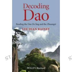 Decoding Dao, Reading the Dao De Jing (Tao Te Ching) and the Zhuangzi (Chuang Tzu) by Lee Dian Rainey, 9781118465745.