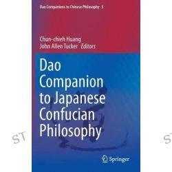 Dao Companion to Japanese Confucian Philosophy, Dao Companions to Chinese Philosophy by Chun-Chieh Huang, 9789048129201.