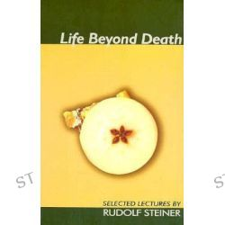 Life Beyond Death, Selected lectures by Rudolf Steiner, 9781855840171.