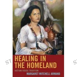 Healing in the Homeland, Haitian Vodou Tradition by Margaret Mitchell Armand, 9781498521833.