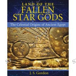Land of the Fallen Star Gods, The Celestial Origins of Ancient Egypt by J. S. Gordon, 9781591431640.